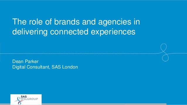 The role of brands and agencies in delivering connected experiences Dean Parker Digital Consultant, SAS London