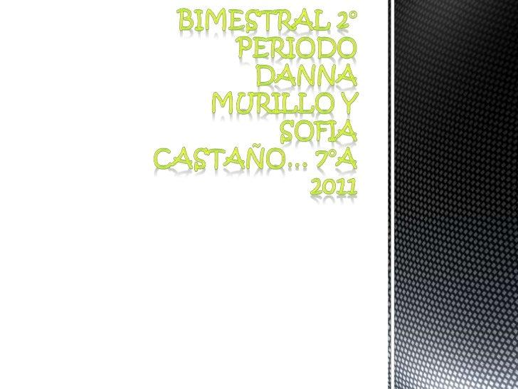 BIMESTRAL 2° PERIODODANNA MURILLO Y SOFIA  CASTAÑO… 7°A  2011<br />