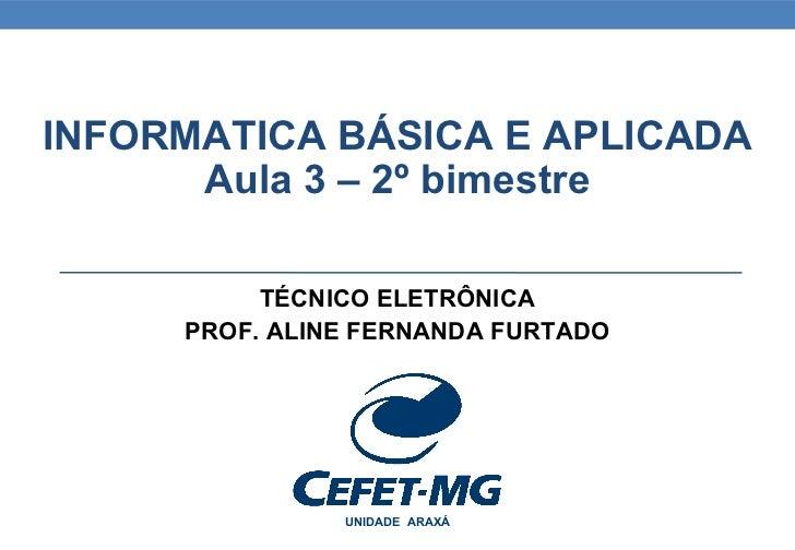 INFORMATICA BÁSICA E APLICADA      Aula 3 – 2º bimestre          TÉCNICO ELETRÔNICA     PROF. ALINE FERNANDA FURTADO      ...