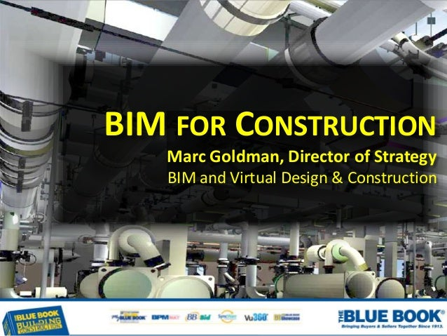 BIM FOR CONSTRUCTION Marc Goldman, Director of Strategy BIM and Virtual Design & Construction