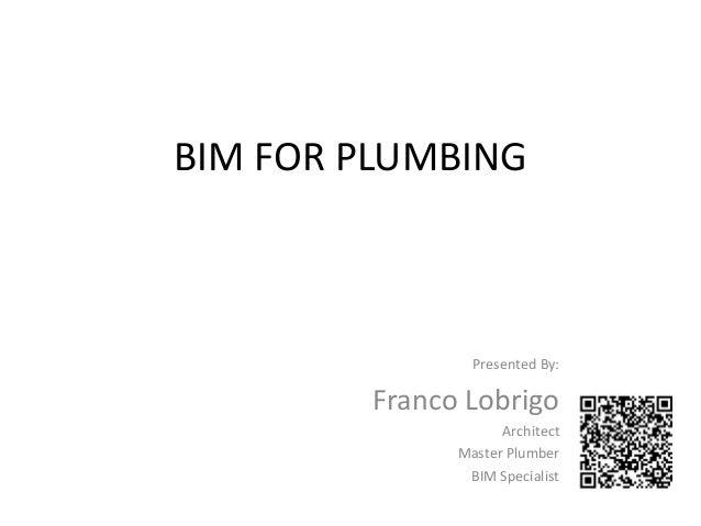 BIM FOR PLUMBINGPresented By:Franco LobrigoArchitectMaster PlumberBIM Specialist