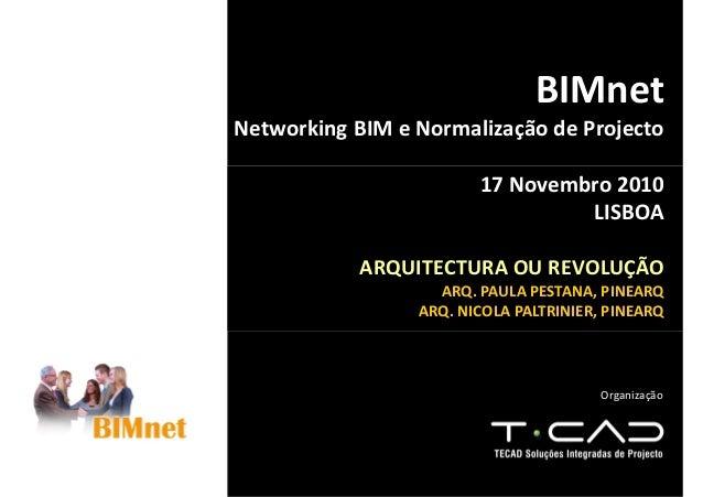 Organização BIMnet Networking BIM e Normalização de Projecto 17 Novembro 2010 LISBOA ARQUITECTURA OU REVOLUÇÃO ARQ. PAULA ...