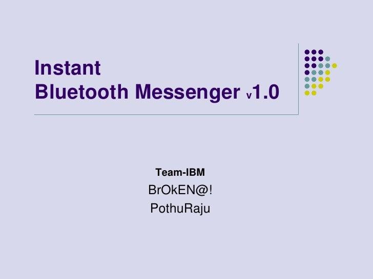Instant Bluetooth Messenger v1.0<br />Team-IBM<br />BrOkEN@! <br />PothuRaju<br />