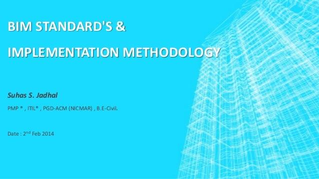 BIM STANDARD'S &  IMPLEMENTATION METHODOLOGY Suhas S. Jadhal PMP ® , ITIL® , PGD-ACM (NICMAR) , B.E-Civil.  Date : 2nd Feb...