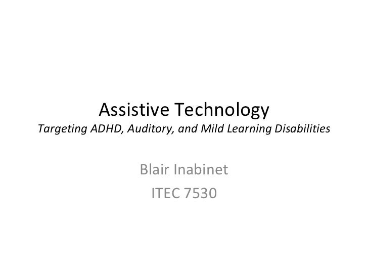 Assistive Technology Targeting ADHD, Auditory, and Mild Learning Disabilities Blair Inabinet ITEC 7530