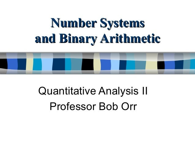 Number SystemsNumber Systems and Binary Arithmeticand Binary Arithmetic Quantitative Analysis II Professor Bob Orr