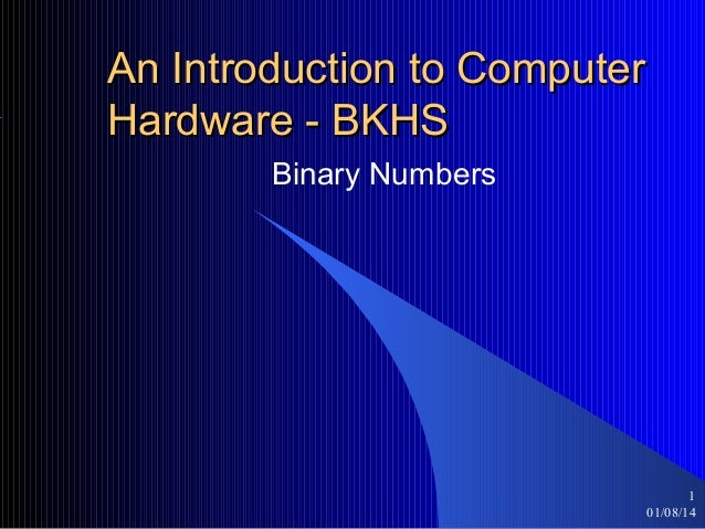 An Introduction to Computer Hardware - BKHS Binary Numbers  1 01/08/14