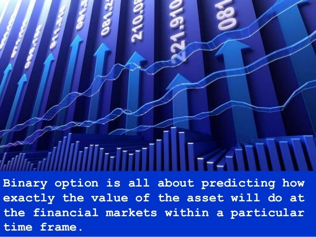 Binary option is all about predicting how exactly the value of the asset will do at the financial markets within a particu...