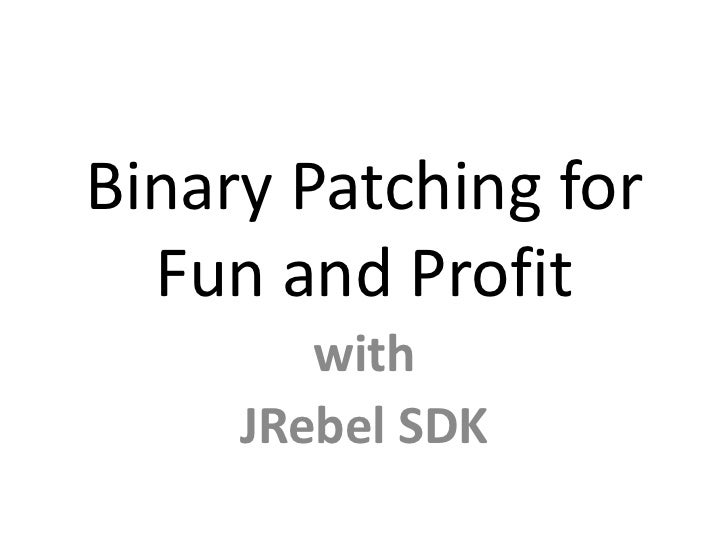 Binary Patching for  Fun and Profit        with     JRebel SDK