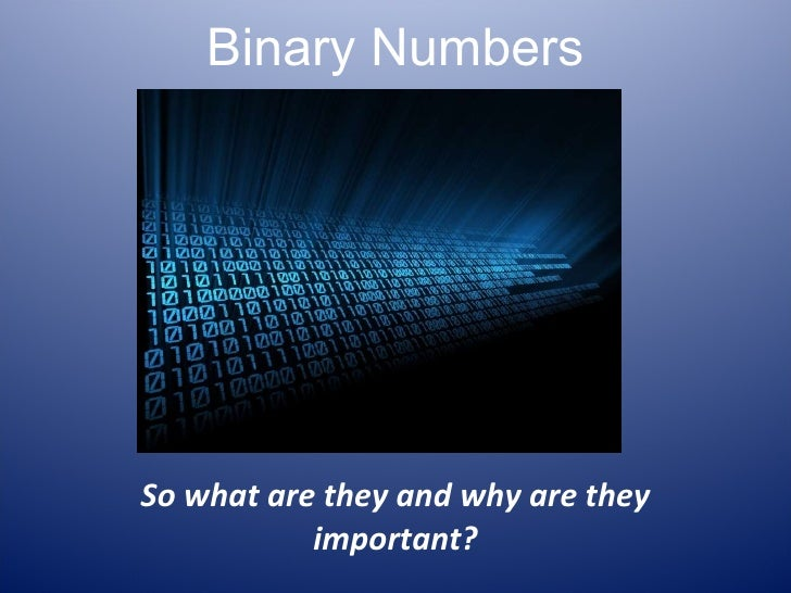 Binary Numbers So what are they and why are they important?