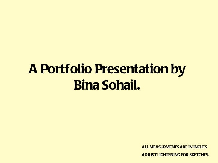 A Portfolio Presentation by Bina Sohail. ALL MEASURMENTS ARE IN INCHES ADJUST LIGHTENING FOR SKETCHES.