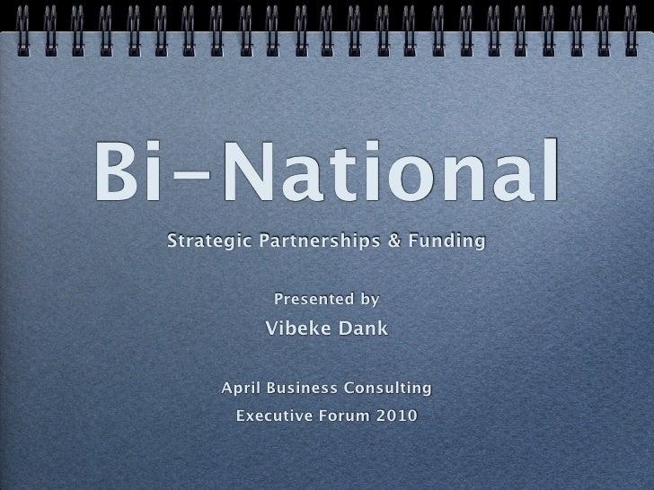 Bi-National  Strategic Partnerships & Funding               Presented by            Vibeke Dank         April Business Con...