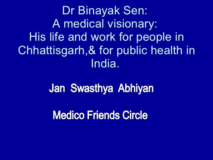 Dr Binayak Sen:  A medical visionary:  His life and work for people in Chhattisgarh,& for public health in India.