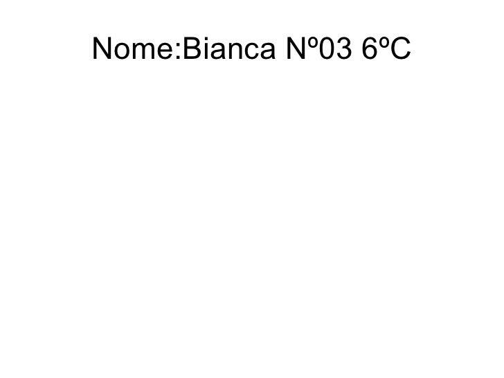 Nome:Bianca Nº03 6ºC