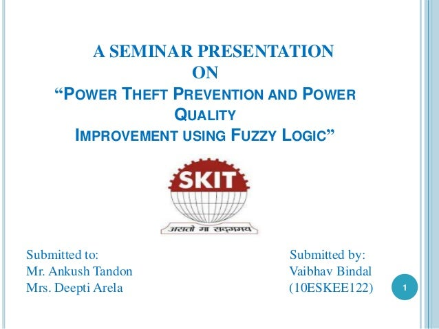 """A SEMINAR PRESENTATION ON """"POWER THEFT PREVENTION AND POWER QUALITY IMPROVEMENT USING FUZZY LOGIC"""" Submitted to: Submitted..."""