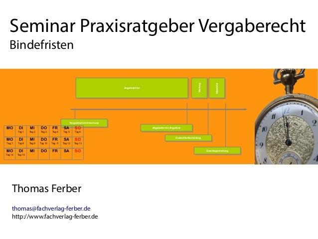 Seminar Praxisratgeber Vergaberecht Bindefristen Thomas Ferber thomas@fachverlag-ferber.de http://www.fachverlag-ferber.de...