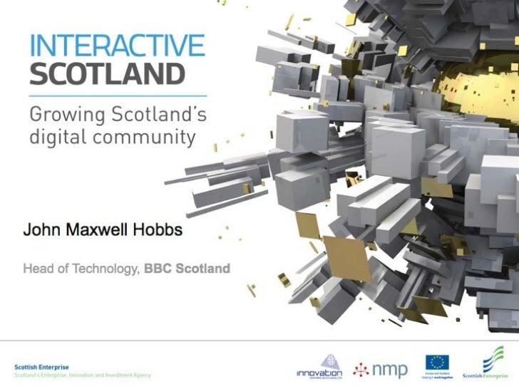 Interactive Scotland Launch: Presentation 3, by John Maxwell Hobbs (BBC Scotland)