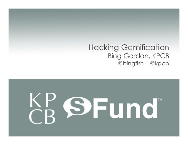 Hacking Gamification    Bing Gordon, KPCB       @bingfish   @kpcb