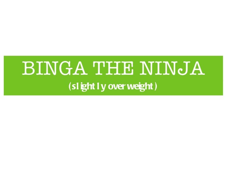 BINGA THE NINJA <ul><li>(slightly overweight) </li></ul>