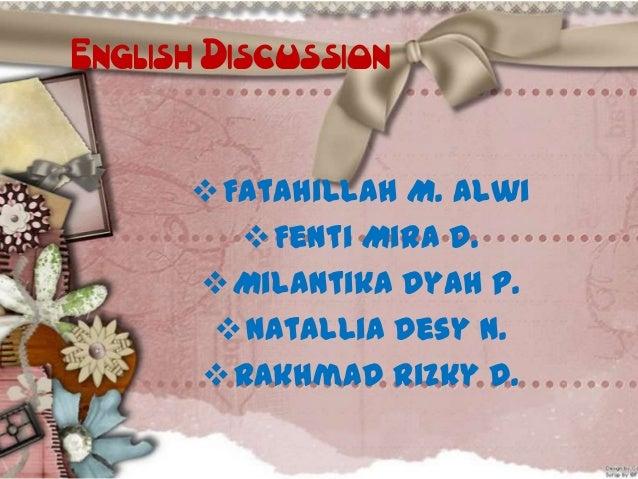 English Discussion  Fatahillah M. Alwi  Fenti Mira D.  Milantika Dyah P.  Natallia Desy N.  Rakhmad Rizky D.