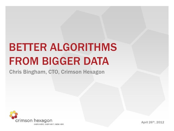 BETTER ALGORITHMSFROM BIGGER DATAChris Bingham, CTO, Crimson Hexagon                                      April 26th, 2012