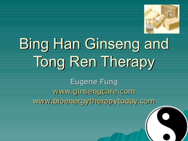 Bing Han Ginseng and Tong Ren Therapy Eugene Fung www.ginsengcare.com www.bioenergytherapytoday.com