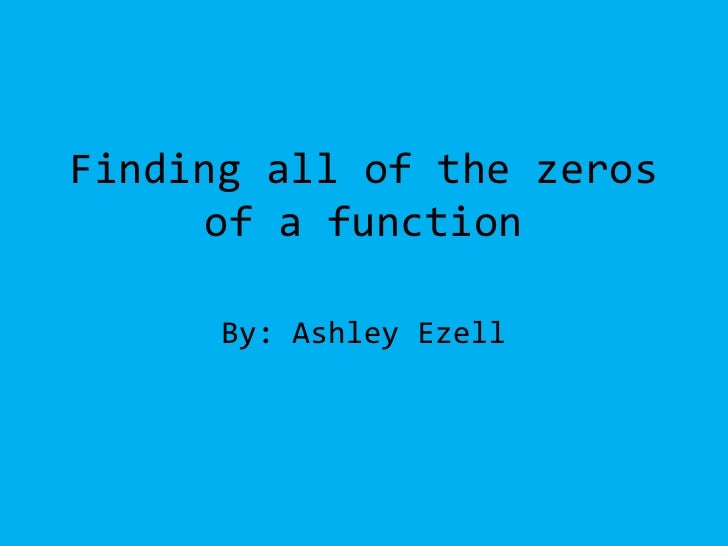 Finding all of the zeros of a function<br />By: Ashley Ezell<br />