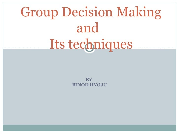 Group Decision Making          and    Its techniques           BY       BINOD HYOJU