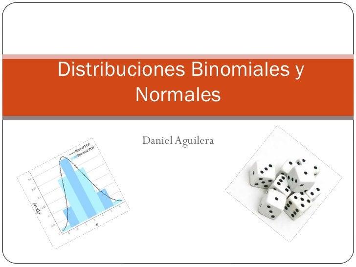 Distribuciones Binomiales y         Normales         Daniel Aguilera