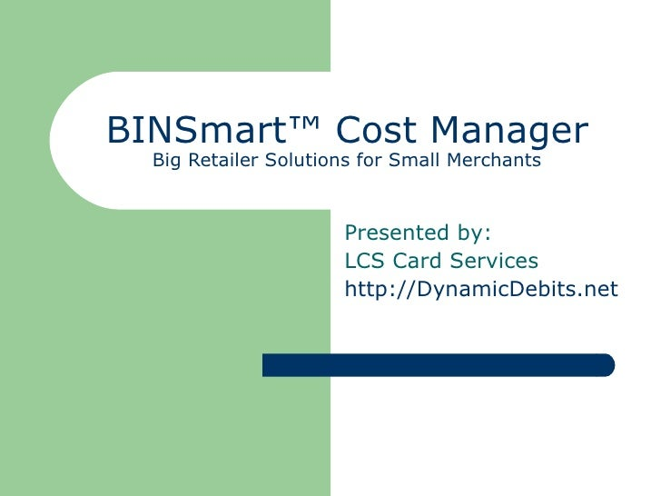 BINSmart™ Cost Manager Big Retailer Solutions for Small Merchants Presented by: LCS Card Services http://DynamicDebits.net