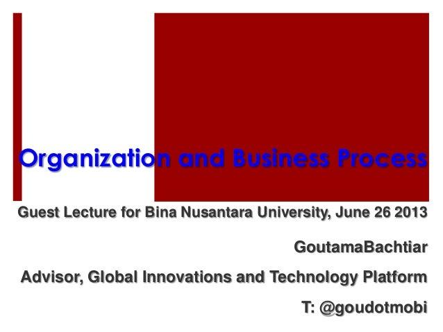 Organization and Business Process Guest Lecture for Bina Nusantara University, June 26 2013 GoutamaBachtiar Advisor, Globa...