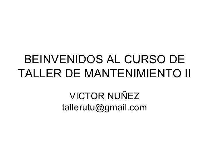 BEINVENIDOS AL CURSO DETALLER DE MANTENIMIENTO II        VICTOR NUÑEZ      tallerutu@gmail.com
