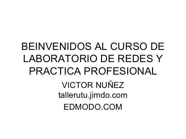 BEINVENIDOS AL CURSO DE LABORATORIO DE REDES Y PRACTICA PROFESIONAL VICTOR NUÑEZ tallerutu.jimdo.com EDMODO.COM