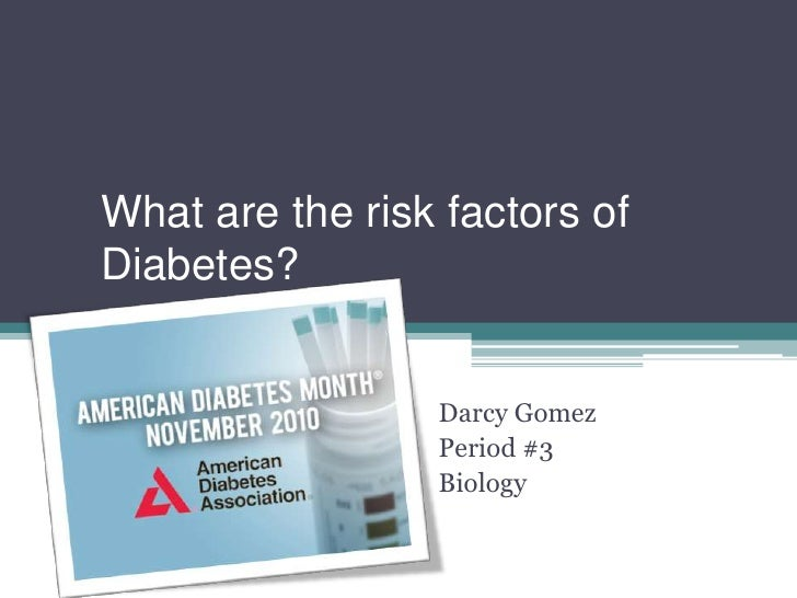 What are the risk factors ofDiabetes?                 Darcy Gomez                 Period #3                 Biology