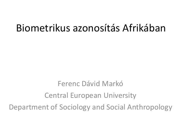 Biometrikus azonosítás Afrikában  Ferenc Dávid Markó Central European University Department of Sociology and Social Anthro...