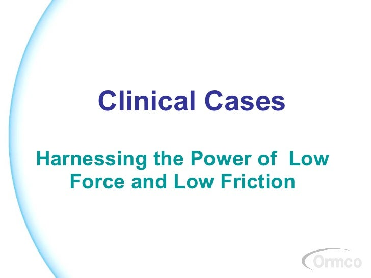 Clinical Cases Harnessing the Power of  Low Force and Low Friction