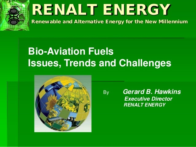 RENALT ENERGY Renewable and Alternative Energy for the New Millennium Bio-Aviation Fuels Issues, Trends and Challenges By ...