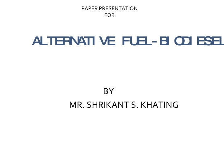 ALTERNATIVE FUEL-BIODIESEL <ul><li>BY </li></ul><ul><li>MR. SHRIKANT S. KHATING  </li></ul>PAPER PRESENTATION  FOR