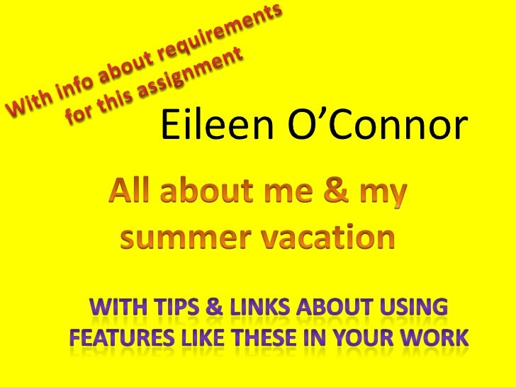 With info about requirements for this assignment<br />Eileen O'Connor<br />All about me & my summer vacation<br />With tip...