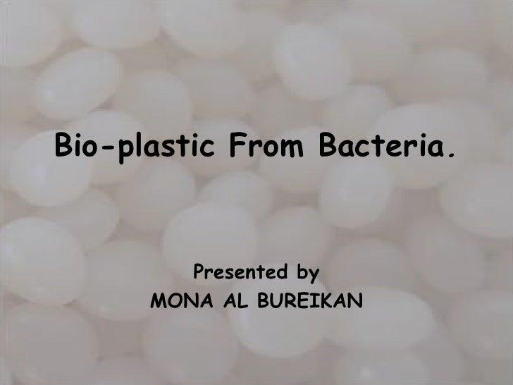 Bio-plastic From Bacteria.         Presented by      MONA AL BUREIKAN