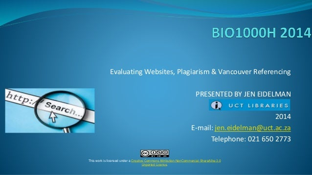 Evaluating Websites, Plagiarism & Vancouver Referencing PRESENTED BY JEN EIDELMAN 2014 E-mail: jen.eidelman@uct.ac.za Tele...