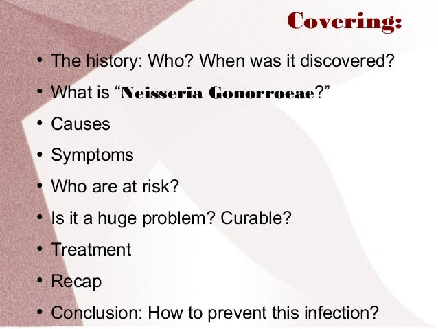 the clinical description of the causes symptoms and treatment of gonorrhea Cervicitis may not cause symptoms the most common symptoms are vaginal discharge and vaginal bleeding between menstrual periods or after coitus some women have dyspareunia, vulvar and/or vaginal irritation, and/or dysuria.