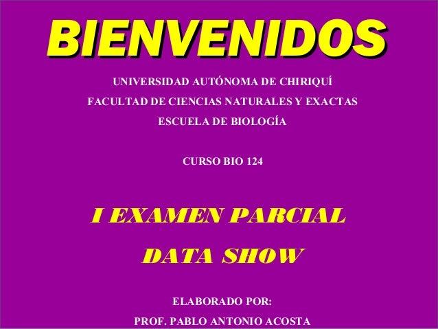 BIENVENIDOS UNIVERSIDAD AUTÓNOMA DE CHIRIQUÍ FACULTAD DE CIENCIAS NATURALES Y EXACTAS ESCUELA DE BIOLOGÍA  CURSO BIO 124  ...