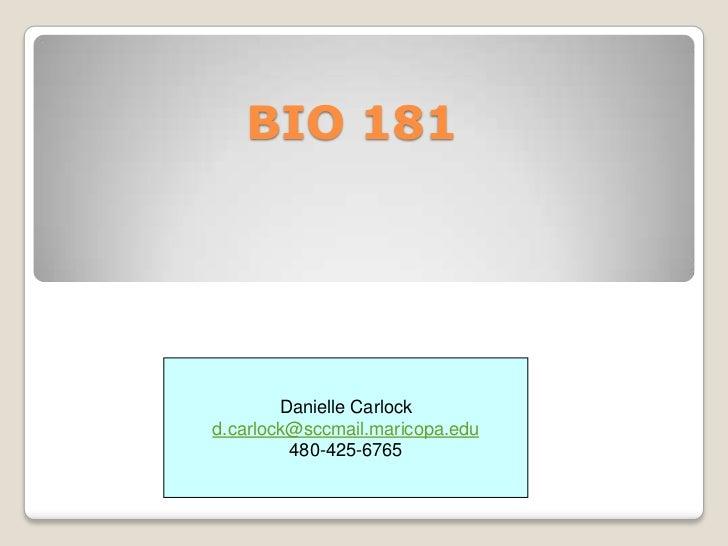 BIO 181        Danielle Carlockd.carlock@sccmail.maricopa.edu         480-425-6765