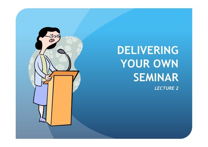 DELIVERING YOUR OWN   SEMINAR       LECTURE 2