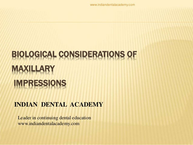 BIOLOGICAL CONSIDERATIONS OF MAXILLARY IMPRESSIONS INDIAN DENTAL ACADEMY Leader in continuing dental education www.indiand...