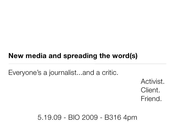 New media and spreading the word(s)  Everyone's a journalist...and a critic.                                           Act...