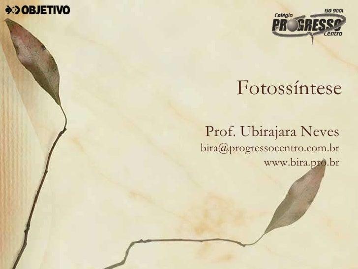 Fotossíntese Prof. Ubirajara Neves bira@progressocentro.com.br             www.bira.pro.br