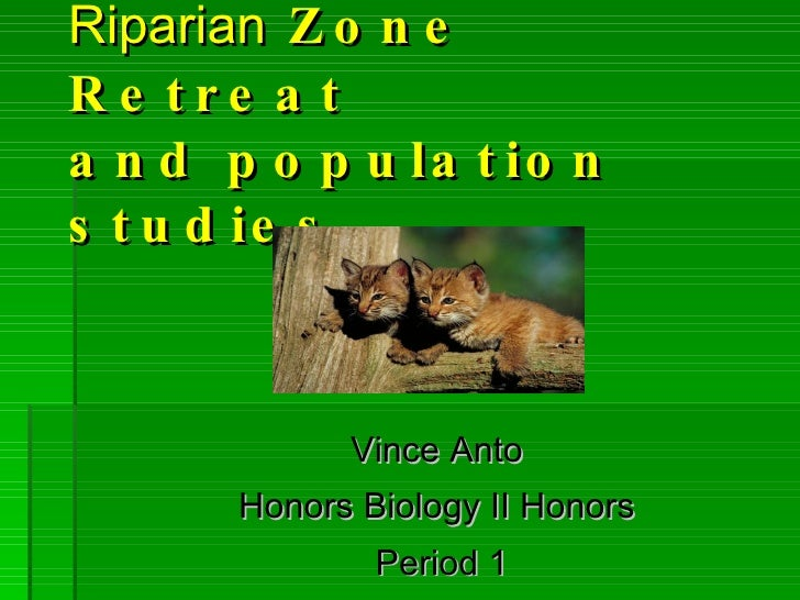 Riparian  Zone Retreat and population studies Vince Anto  Honors Biology II Honors  Period 1