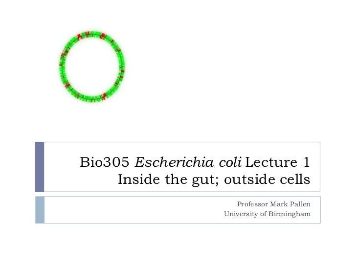 Bio305 Escherichia coli Lecture 1     Inside the gut; outside cells                        Professor Mark Pallen          ...